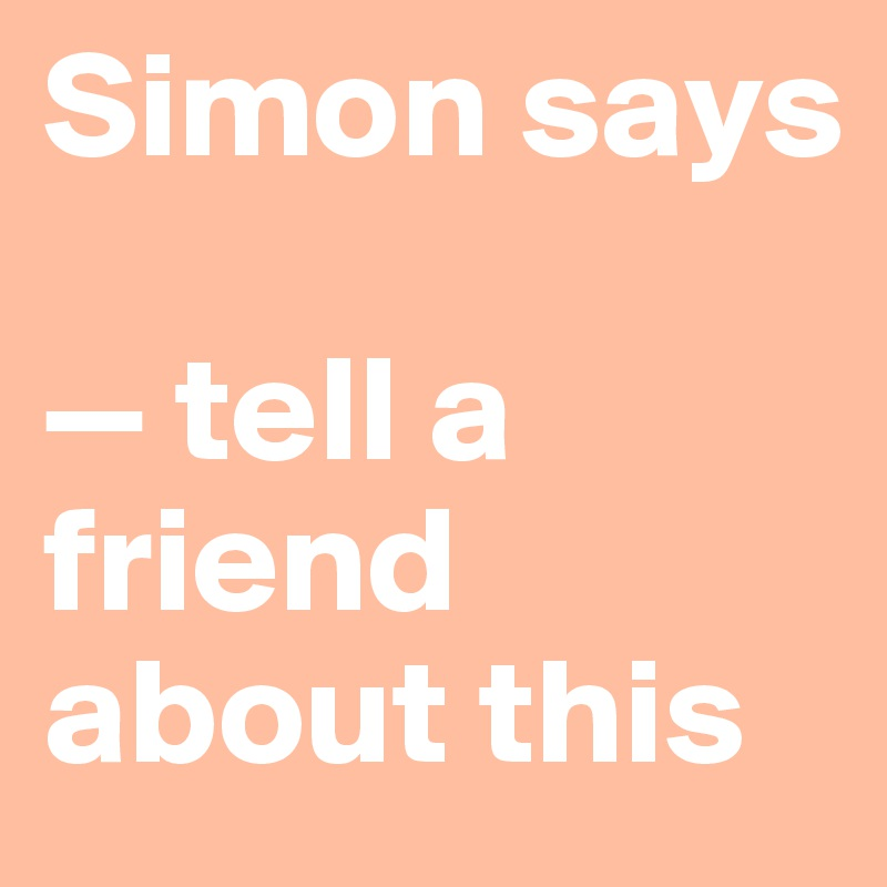 Simon says  — tell a friend about this