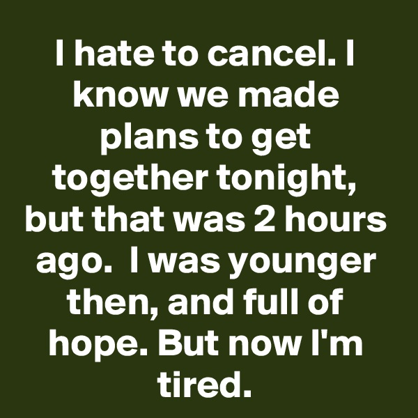 I hate to cancel. I know we made plans to get together tonight, but that was 2 hours ago.  I was younger then, and full of hope. But now I'm tired.