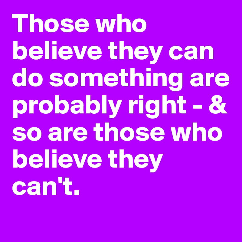Those who believe they can do something are probably right - & so are those who believe they can't.