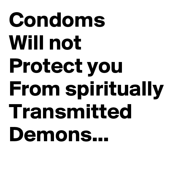 Condoms Will not Protect you From spiritually Transmitted Demons...