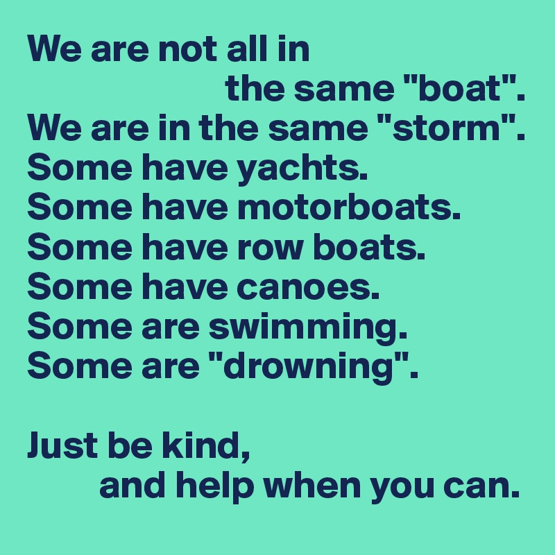 "We are not all in                          the same ""boat"". We are in the same ""storm"". Some have yachts. Some have motorboats. Some have row boats. Some have canoes. Some are swimming. Some are ""drowning"".  Just be kind,          and help when you can."