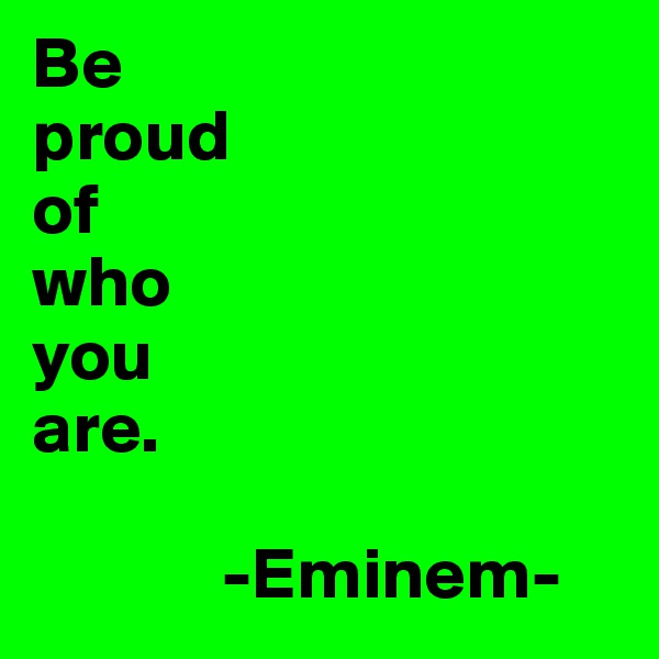 Be  proud  of who  you  are.                -Eminem-