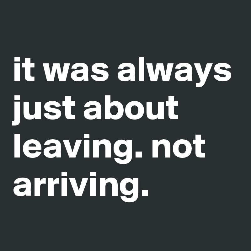 it was always just about leaving. not arriving.