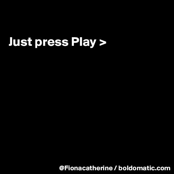 Just press Play >