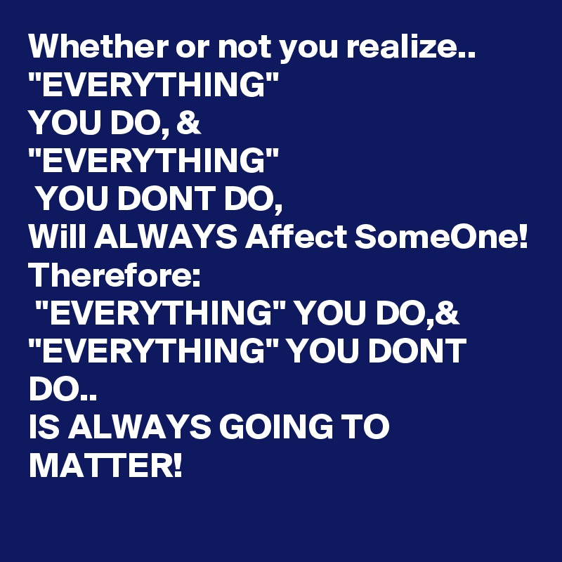 "Whether or not you realize.. ""EVERYTHING"" YOU DO, &  ""EVERYTHING""  YOU DONT DO, Will ALWAYS Affect SomeOne! Therefore:  ""EVERYTHING"" YOU DO,& ""EVERYTHING"" YOU DONT DO.. IS ALWAYS GOING TO MATTER!"