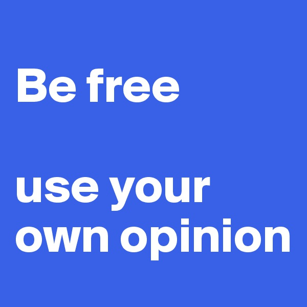 Be free  use your own opinion