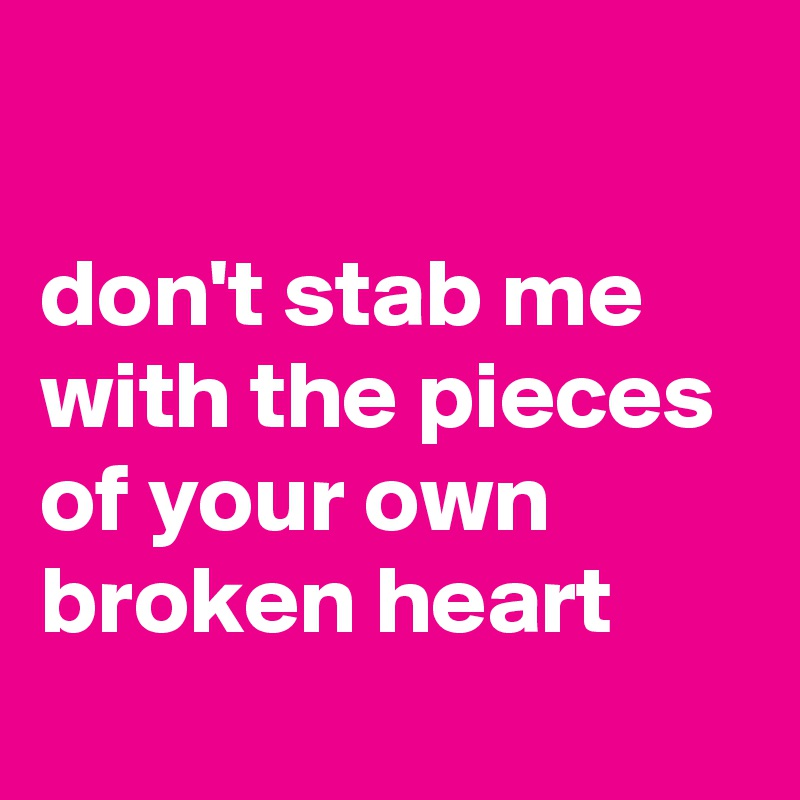 don't stab me with the pieces of your own broken heart
