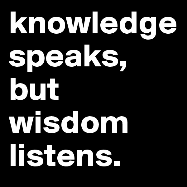 knowledge speaks, but wisdom listens.