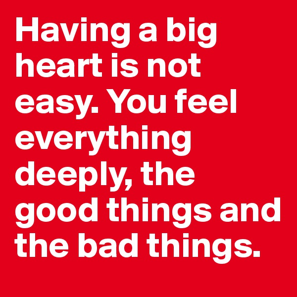 Having a big heart is not easy. You feel everything deeply, the good things and the bad things.