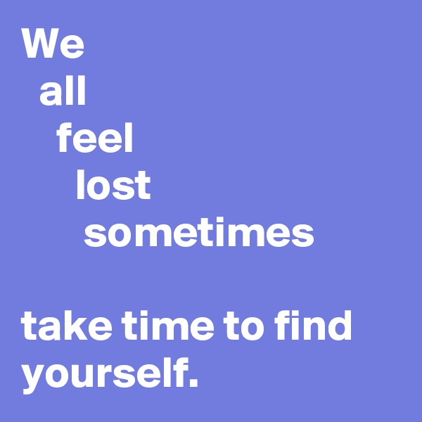 We    all     feel       lost        sometimes  take time to find yourself.