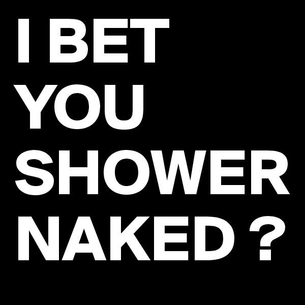 I BET YOU SHOWER NAKED ?