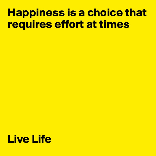 Happiness is a choice that requires effort at times          Live Life