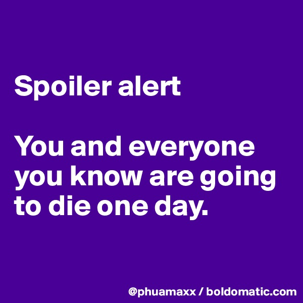 Spoiler alert   You and everyone you know are going to die one day.