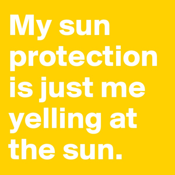 My sun protection is just me yelling at the sun.