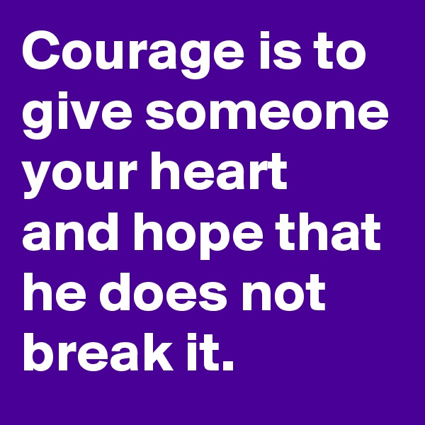 Courage is to give someone your heart and hope that he does not break it.