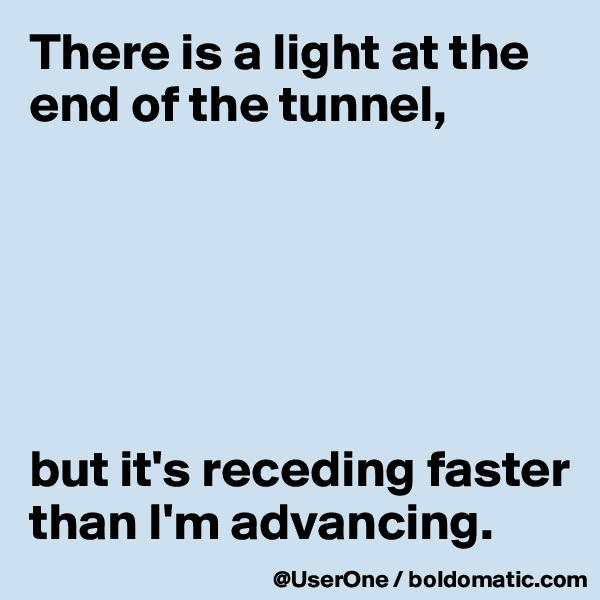 There is a light at the end of the tunnel,       but it's receding faster than I'm advancing.