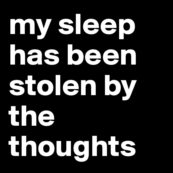 my sleep has been stolen by the thoughts
