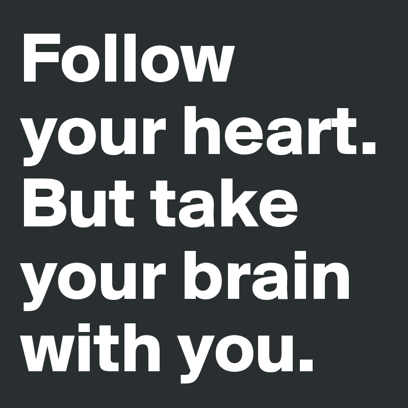 Follow your heart. But take your brain with you.