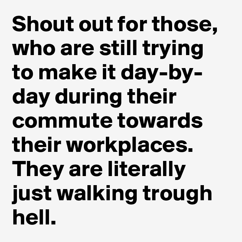 Shout out for those, who are still trying to make it day-by- day during their commute towards their workplaces. They are literally just walking trough hell.