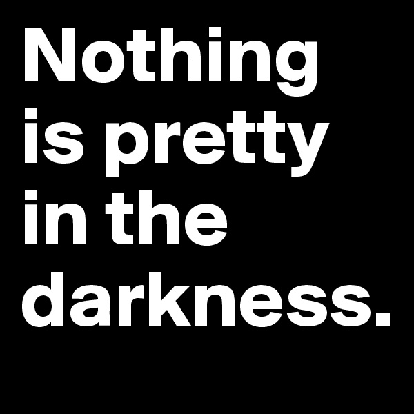 Nothing is pretty in the darkness.