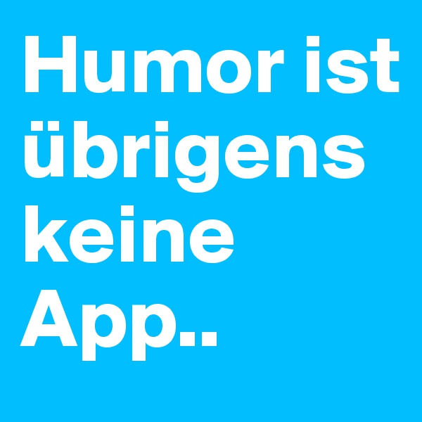 Humor ist übrigens keine App..