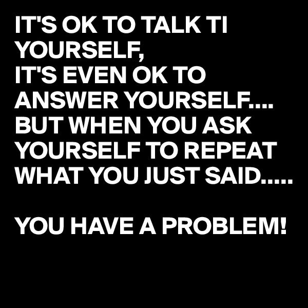 IT'S OK TO TALK TI YOURSELF, IT'S EVEN OK TO ANSWER YOURSELF.... BUT WHEN YOU ASK YOURSELF TO REPEAT WHAT YOU JUST SAID.....  YOU HAVE A PROBLEM!