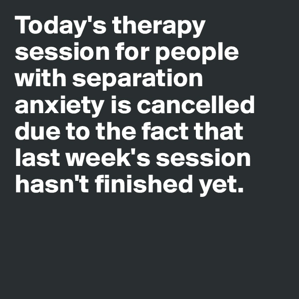 Today's therapy session for people with separation anxiety is cancelled due to the fact that last week's session hasn't finished yet.