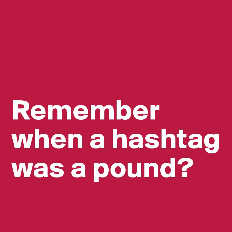 Remember when a hashtag was a pound?