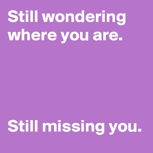 Still wondering where you are.     Still missing you.