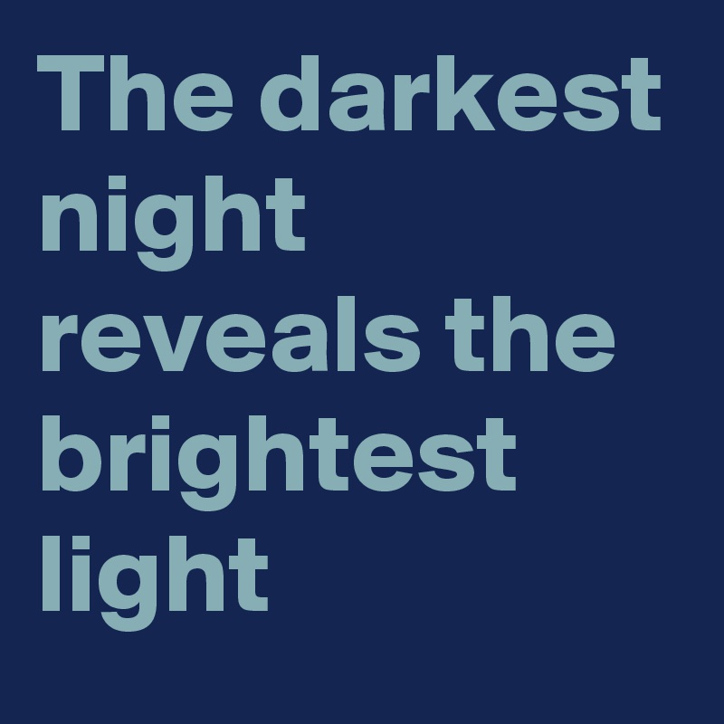 The darkest night reveals the brightest light