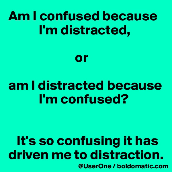 Am I confused because            I'm distracted,                          or  am I distracted because            I'm confused?      It's so confusing it has driven me to distraction.