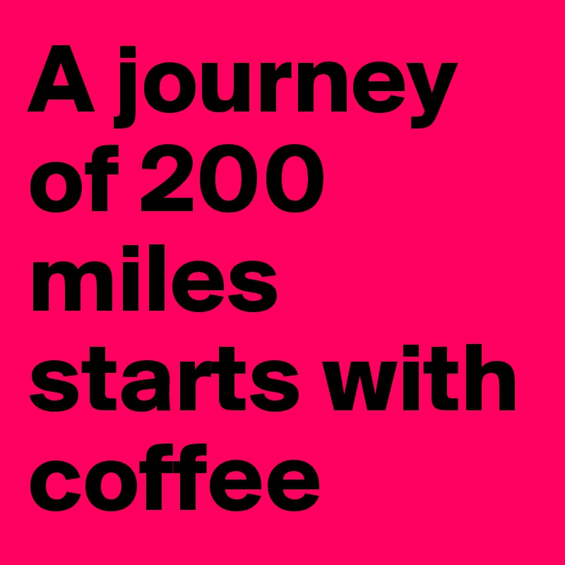 A journey of 200 miles starts with coffee