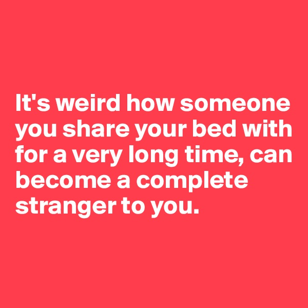 It's weird how someone you share your bed with for a very long time, can become a complete stranger to you.