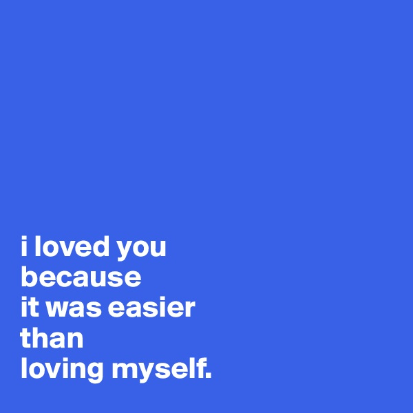i loved you  because  it was easier  than  loving myself.