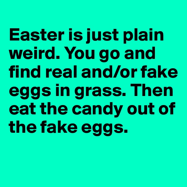 Easter is just plain weird. You go and find real and/or fake eggs in grass. Then eat the candy out of the fake eggs.