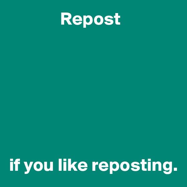 Repost        if you like reposting.