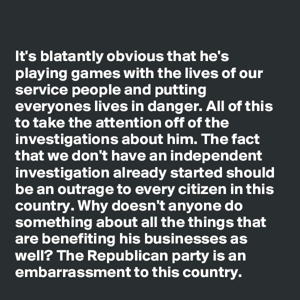 It's blatantly obvious that he's playing games with the lives of our service people and putting everyones lives in danger. All of this to take the attention off of the investigations about him. The fact that we don't have an independent investigation already started should be an outrage to every citizen in this country. Why doesn't anyone do something about all the things that are benefiting his businesses as well? The Republican party is an embarrassment to this country.
