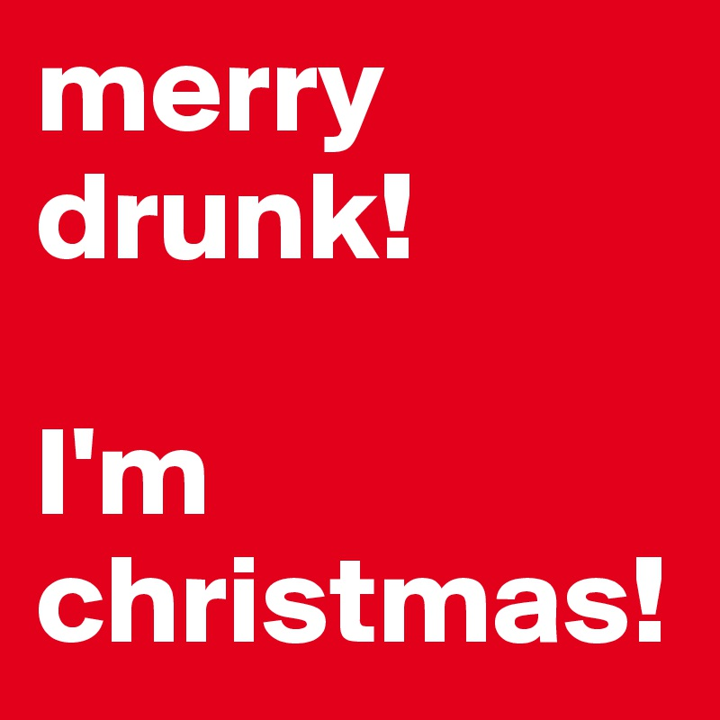 merry drunk!   I'm christmas!