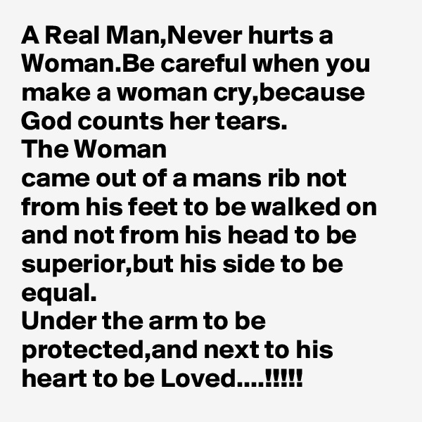 A Real Man,Never hurts a Woman.Be careful when you make a woman cry,because God counts her tears. The Woman came out of a mans rib not from his feet to be walked on and not from his head to be superior,but his side to be equal. Under the arm to be protected,and next to his heart to be Loved....!!!!!
