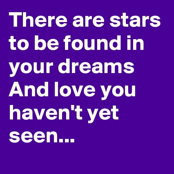 There are stars to be found in your dreams And love you haven't yet seen...
