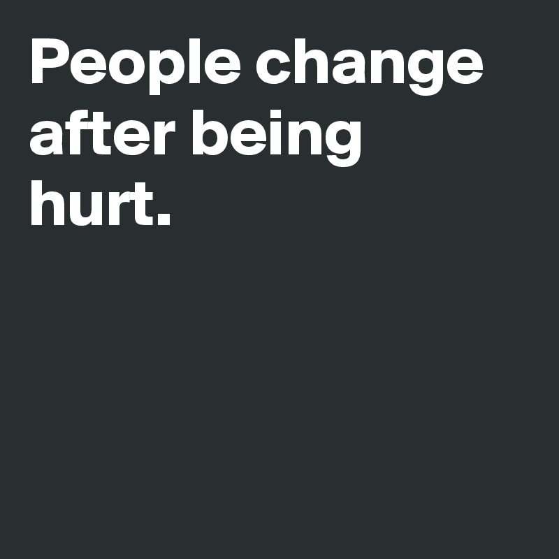 People change after being hurt.