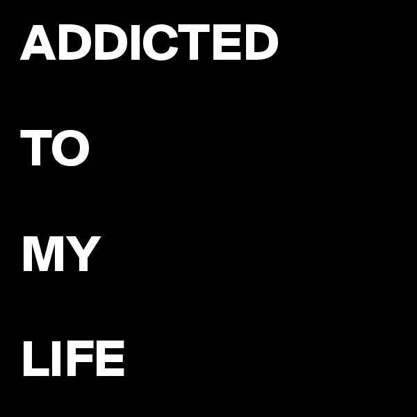 ADDICTED  TO   MY  LIFE
