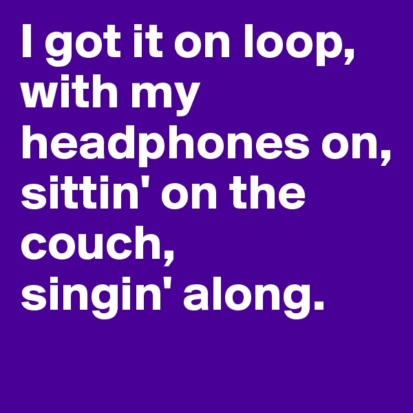 I got it on loop, with my headphones on, sittin' on the couch, singin' along.
