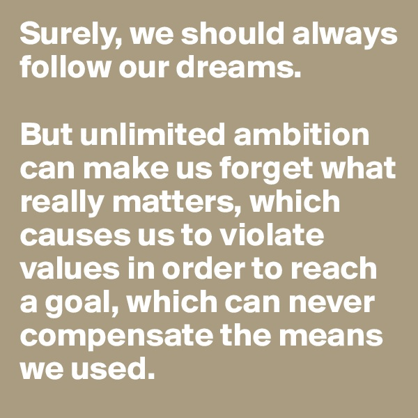 Surely, we should always follow our dreams.   But unlimited ambition can make us forget what really matters, which causes us to violate values in order to reach a goal, which can never compensate the means we used.