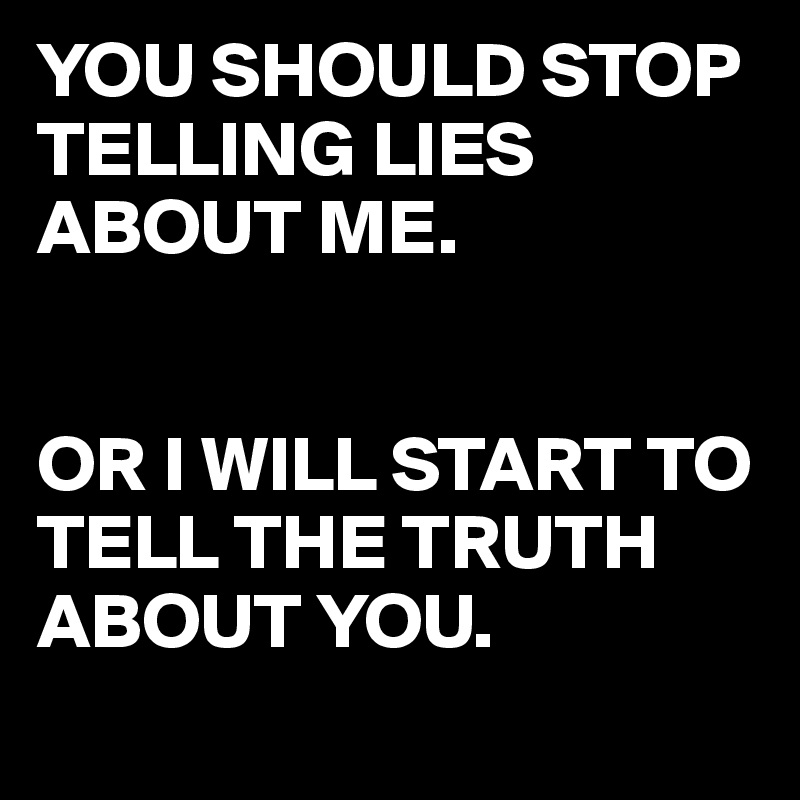 YOU SHOULD STOP TELLING LIES ABOUT ME.    OR I WILL START TO TELL THE TRUTH ABOUT YOU.