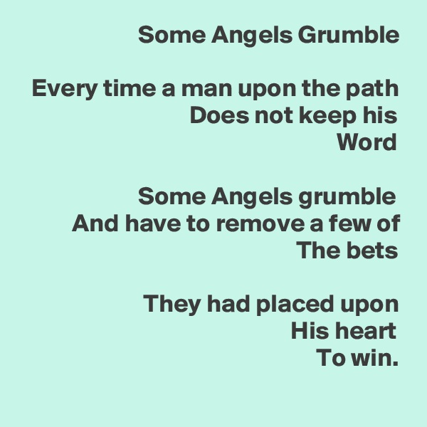 Some Angels Grumble    Every time a man upon the path                                  Does not keep his                                                               Word                         Some Angels grumble           And have to remove a few of                                                       The bets                          They had placed upon                                                      His heart                                                           To win.