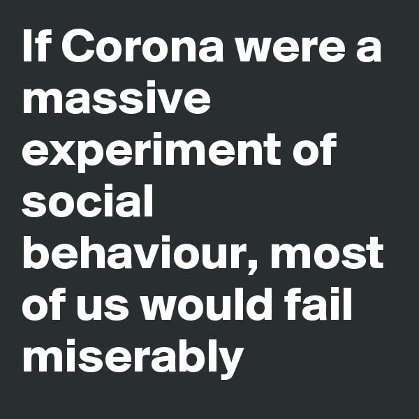 If Corona were a massive experiment of social behaviour, most of us would fail miserably