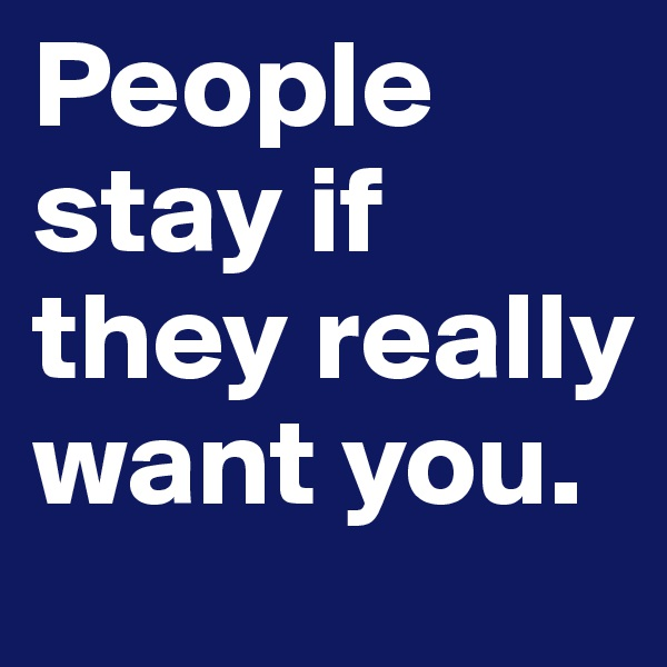 People stay if they really want you.