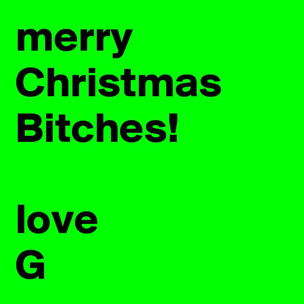 merry Christmas  Bitches!   love G