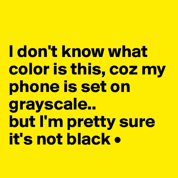 I don't know what color is this, coz my phone is set on grayscale.. but I'm pretty sure it's not black •